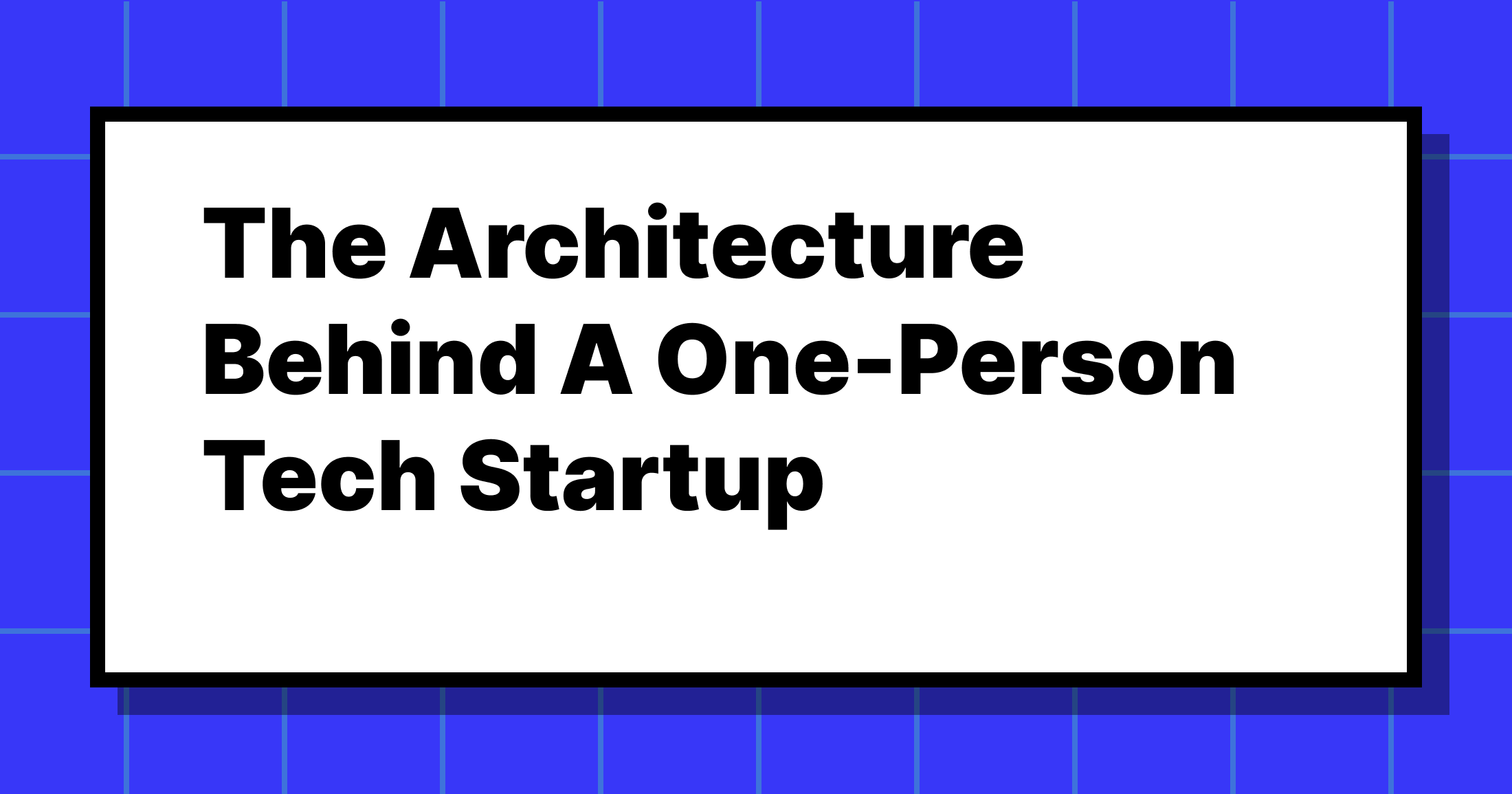 The Architecture Behind A One-Person Tech Startup